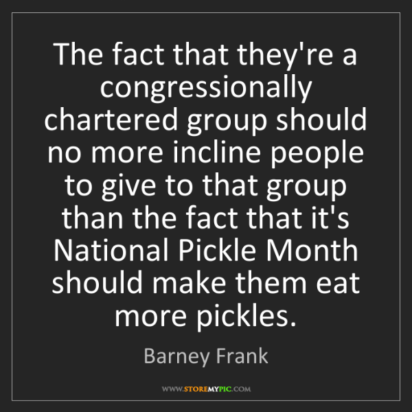 Barney Frank: The fact that they're a congressionally chartered group...