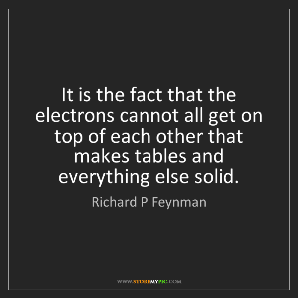 Richard P Feynman: It is the fact that the electrons cannot all get on top...