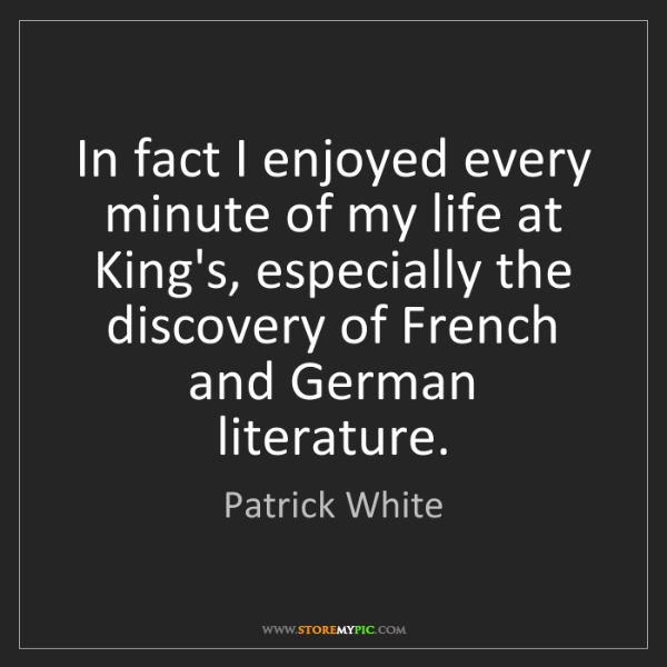 Patrick White: In fact I enjoyed every minute of my life at King's,...