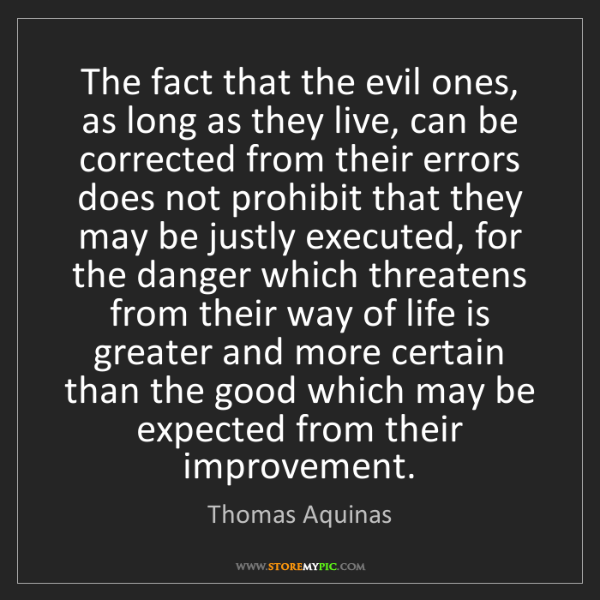 Thomas Aquinas: The fact that the evil ones, as long as they live, can...