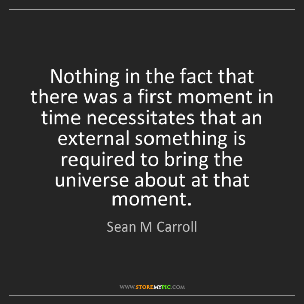 Sean M Carroll: Nothing in the fact that there was a first moment in...