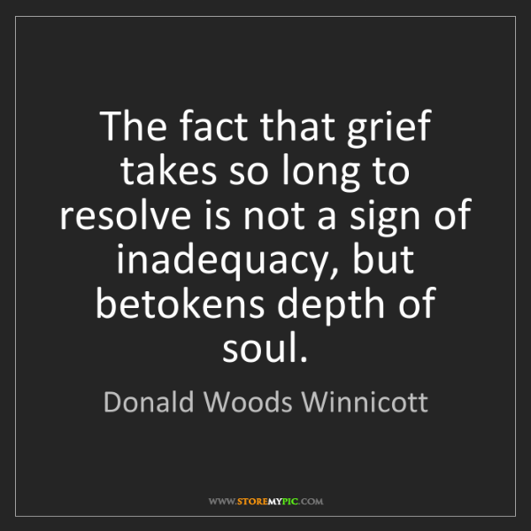 Donald Woods Winnicott: The fact that grief takes so long to resolve is not a...