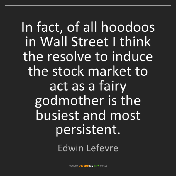 Edwin Lefevre: In fact, of all hoodoos in Wall Street I think the resolve...