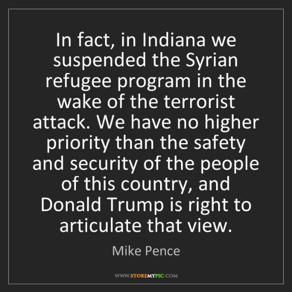 Mike Pence: In fact, in Indiana we suspended the Syrian refugee program...