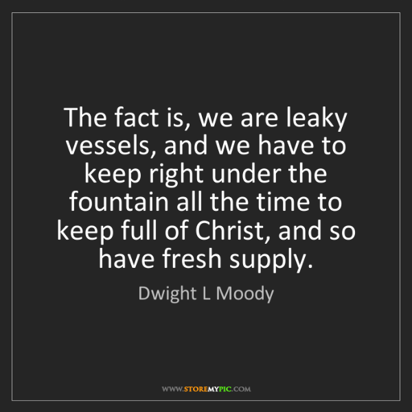 Dwight L Moody: The fact is, we are leaky vessels, and we have to keep...