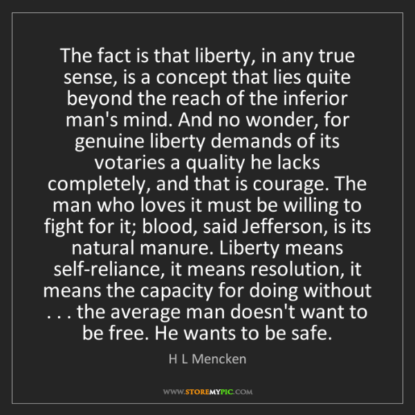 H L Mencken: The fact is that liberty, in any true sense, is a concept...