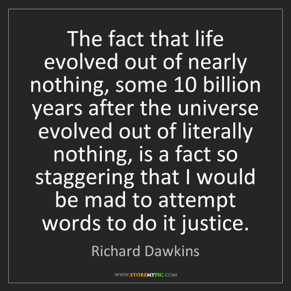 Richard Dawkins: The fact that life evolved out of nearly nothing, some...