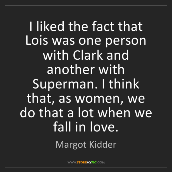 Margot Kidder: I liked the fact that Lois was one person with Clark...