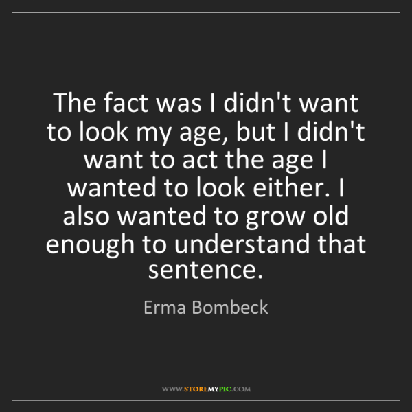 Erma Bombeck: The fact was I didn't want to look my age, but I didn't...