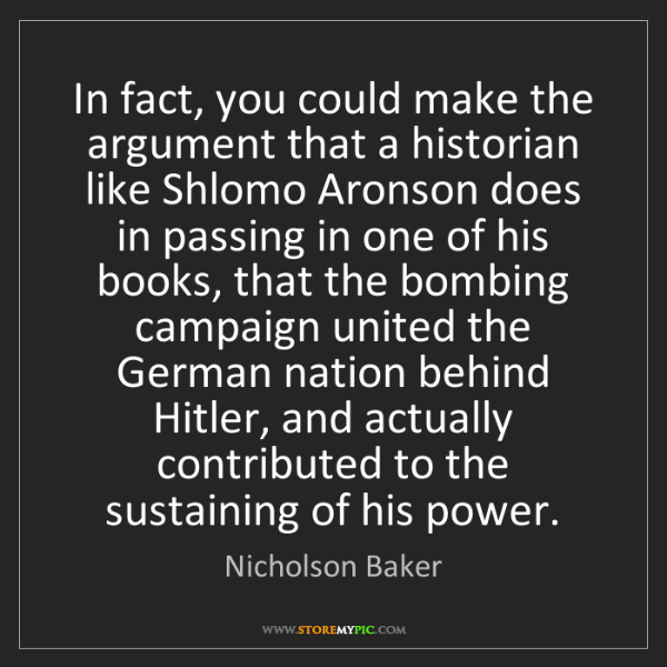 Nicholson Baker: In fact, you could make the argument that a historian...