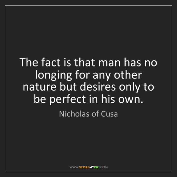 Nicholas of Cusa: The fact is that man has no longing for any other nature...