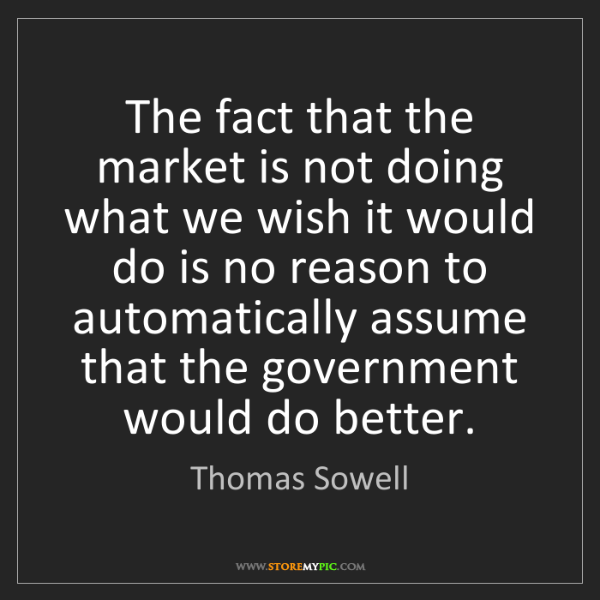 Thomas Sowell: The fact that the market is not doing what we wish it...