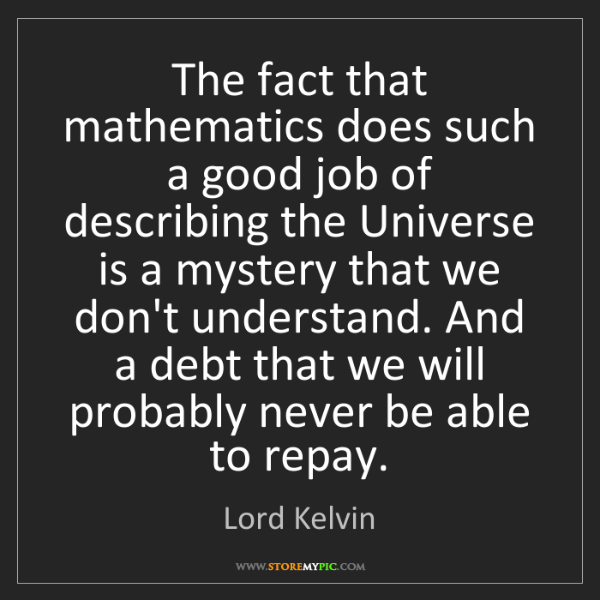 Lord Kelvin: The fact that mathematics does such a good job of describing...