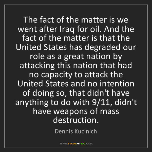 Dennis Kucinich: The fact of the matter is we went after Iraq for oil....