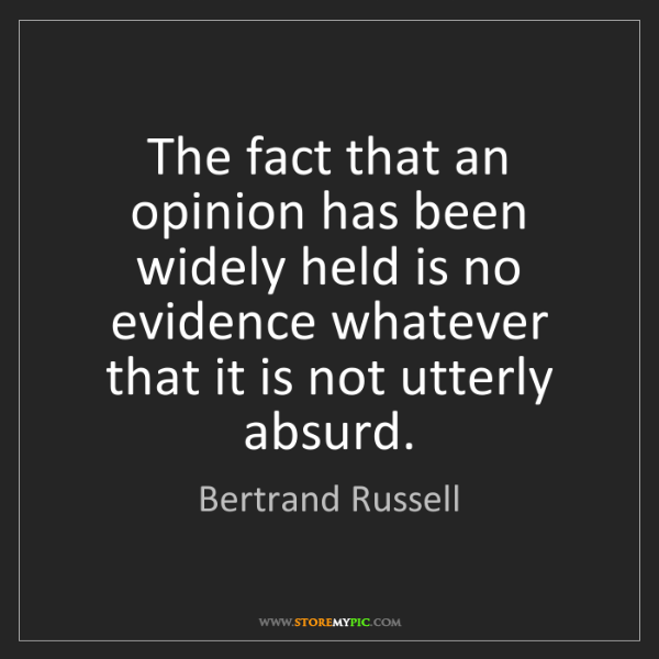 Bertrand Russell: The fact that an opinion has been widely held is no evidence...