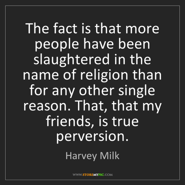 Harvey Milk: The fact is that more people have been slaughtered in...