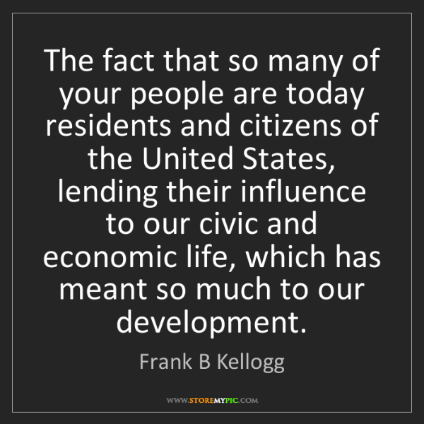 Frank B Kellogg: The fact that so many of your people are today residents...