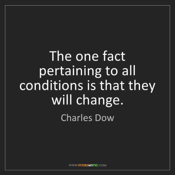 Charles Dow: The one fact pertaining to all conditions is that they...
