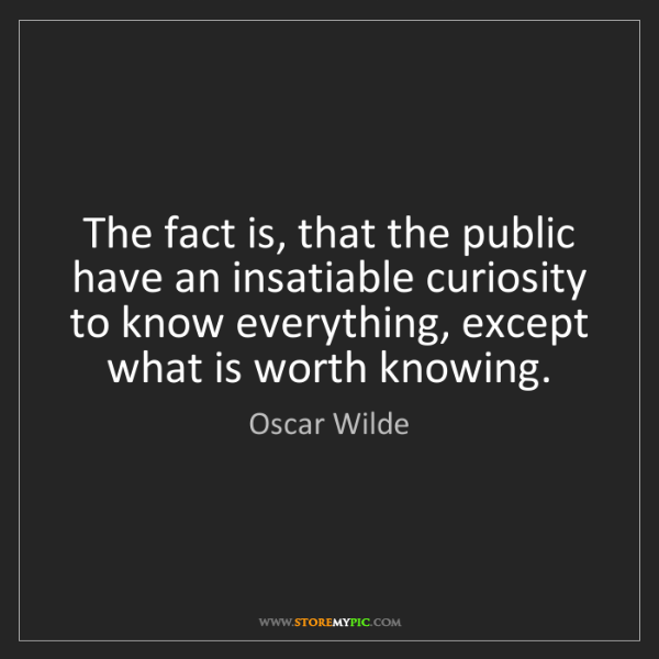 Oscar Wilde: The fact is, that the public have an insatiable curiosity...