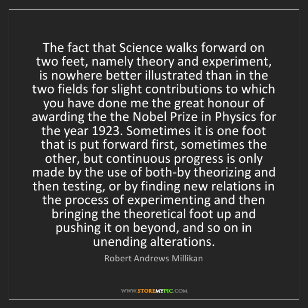 Robert Andrews Millikan: The fact that Science walks forward on two feet, namely...