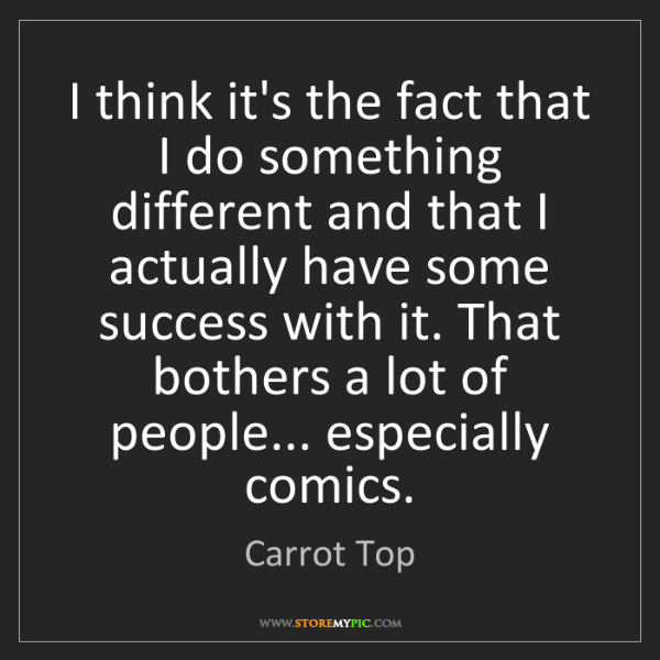 Carrot Top: I think it's the fact that I do something different and...