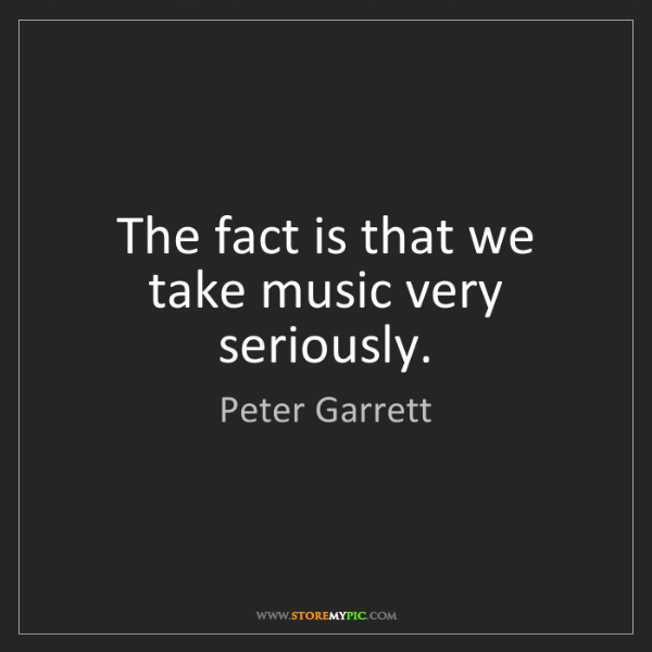 Peter Garrett: The fact is that we take music very seriously.