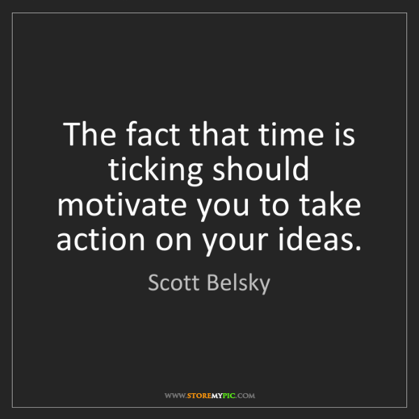 Scott Belsky: The fact that time is ticking should motivate you to...