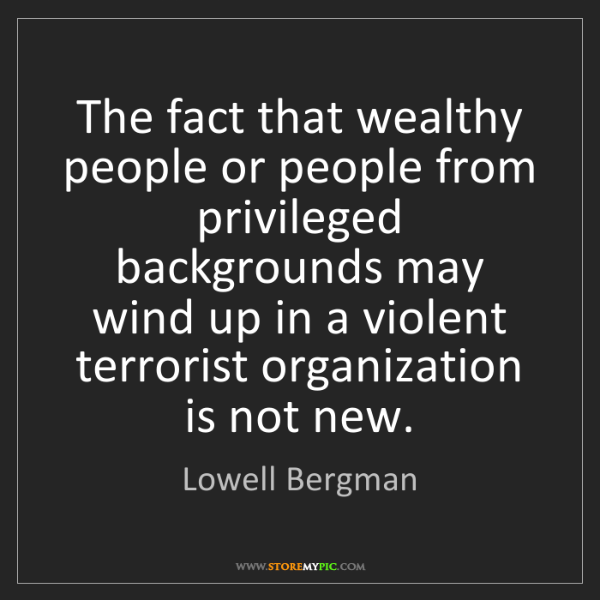Lowell Bergman: The fact that wealthy people or people from privileged...
