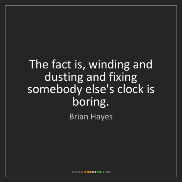 Brian Hayes: The fact is, winding and dusting and fixing somebody...