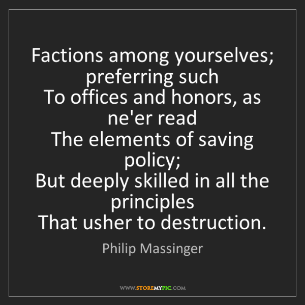 Philip Massinger: Factions among yourselves; preferring such  To offices...