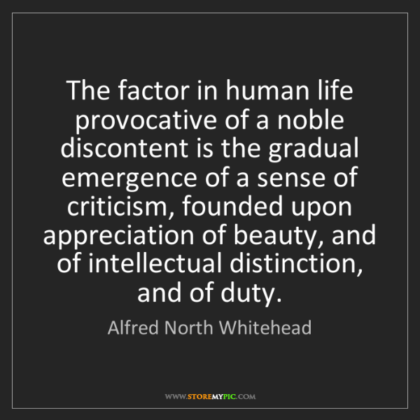 Alfred North Whitehead: The factor in human life provocative of a noble discontent...