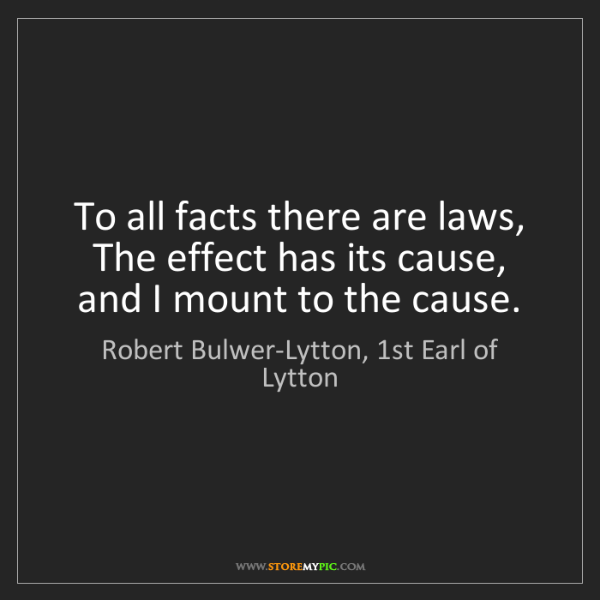 Robert Bulwer-Lytton, 1st Earl of Lytton: To all facts there are laws, The effect has its cause,...