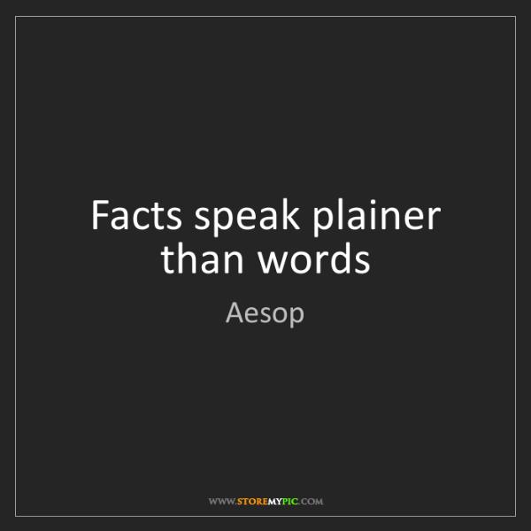 Aesop: Facts speak plainer than words
