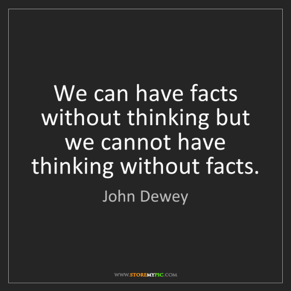 John Dewey: We can have facts without thinking but we cannot have...