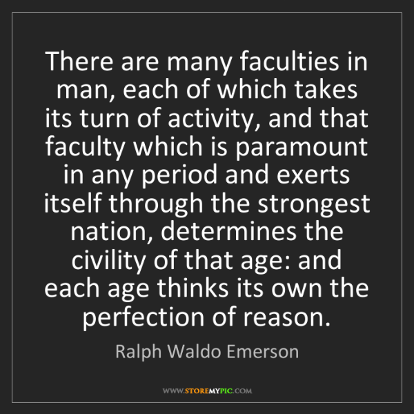 Ralph Waldo Emerson: There are many faculties in man, each of which takes...