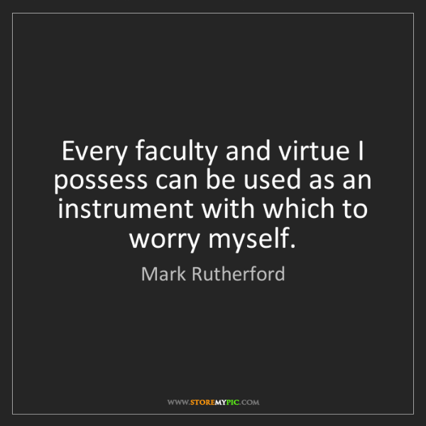 Mark Rutherford: Every faculty and virtue I possess can be used as an...