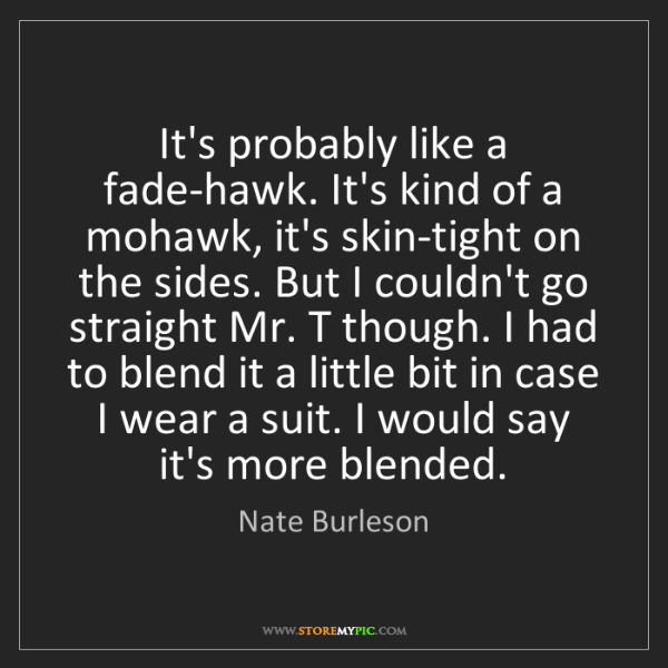 Nate Burleson: It's probably like a fade-hawk. It's kind of a mohawk,...