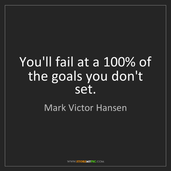 Mark Victor Hansen: You'll fail at a 100% of the goals you don't set.