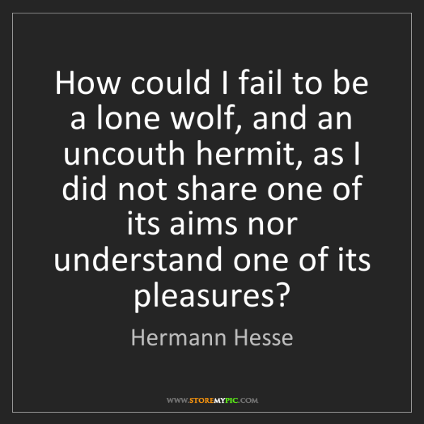 Hermann Hesse: How could I fail to be a lone wolf, and an uncouth hermit,...