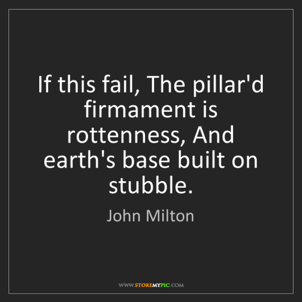 John Milton: If this fail, The pillar'd firmament is rottenness, And...