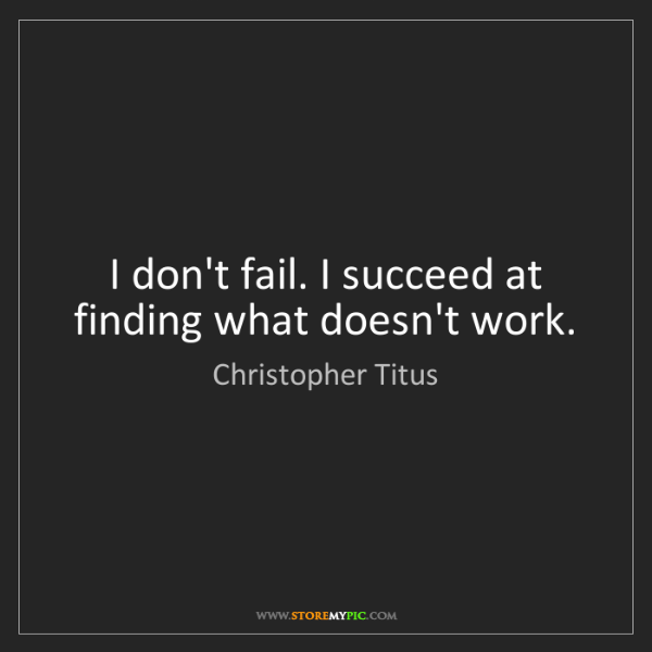 Christopher Titus: I don't fail. I succeed at finding what doesn't work.