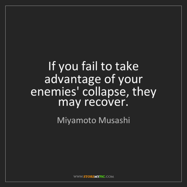 Miyamoto Musashi: If you fail to take advantage of your enemies' collapse,...