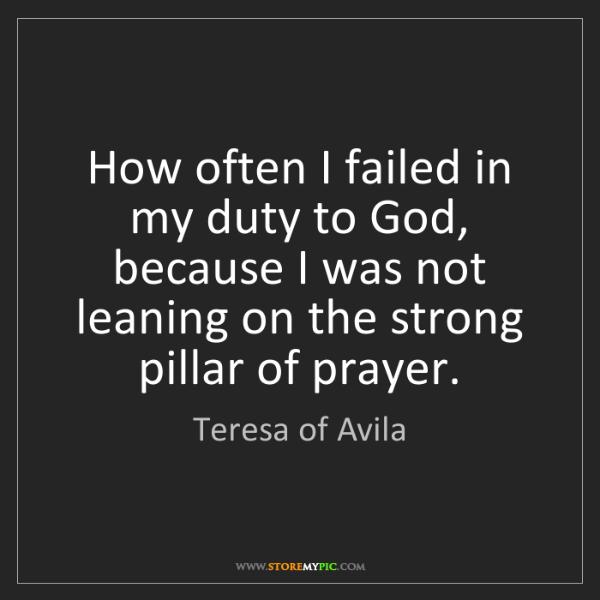 Teresa of Avila: How often I failed in my duty to God, because I was not...