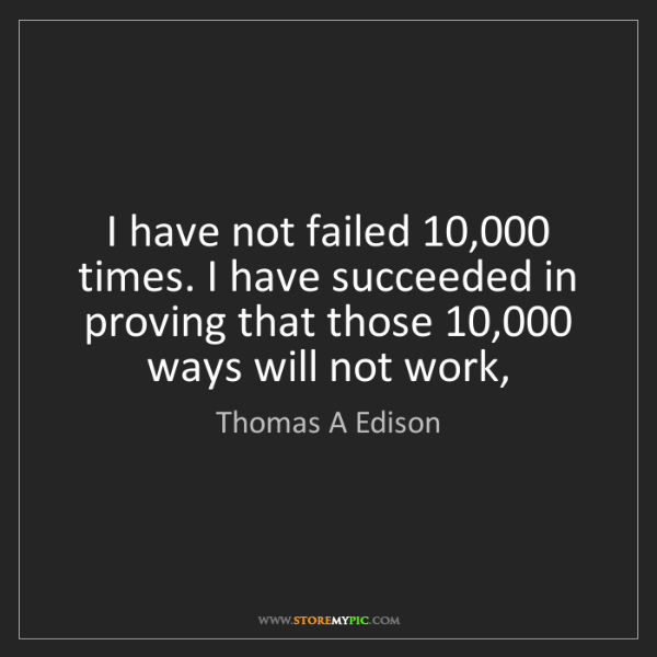 Thomas A Edison: I have not failed 10,000 times. I have succeeded in proving...