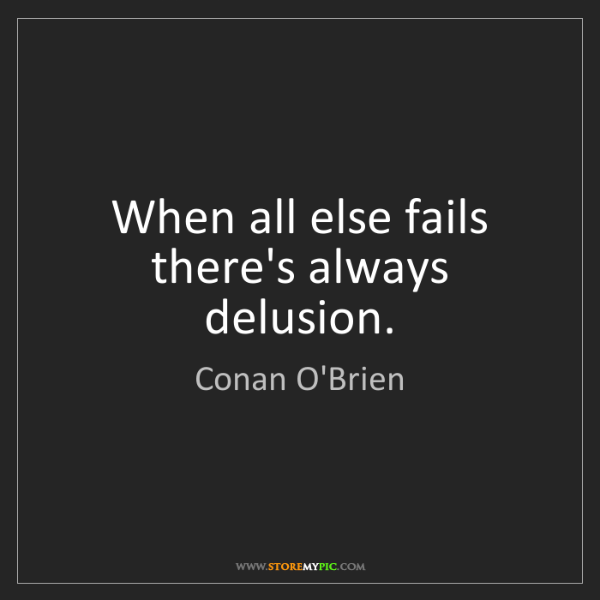 Conan O'Brien: When all else fails there's always delusion.