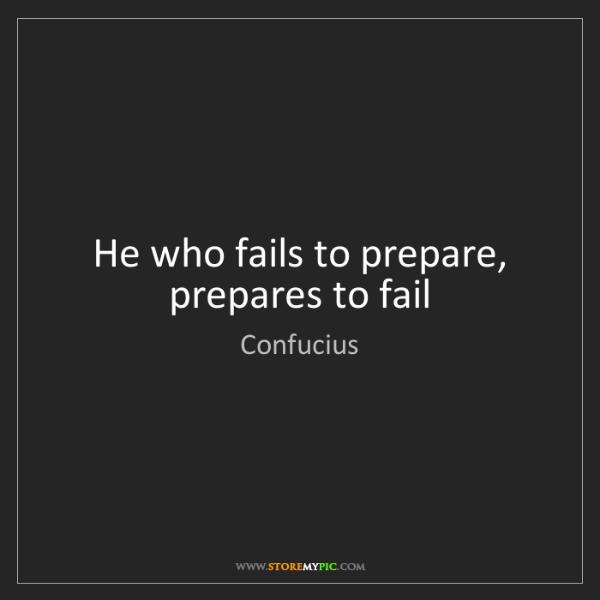 Confucius: He who fails to prepare, prepares to fail