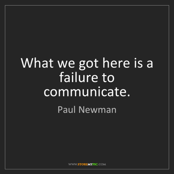 Paul Newman: What we got here is a failure to communicate.