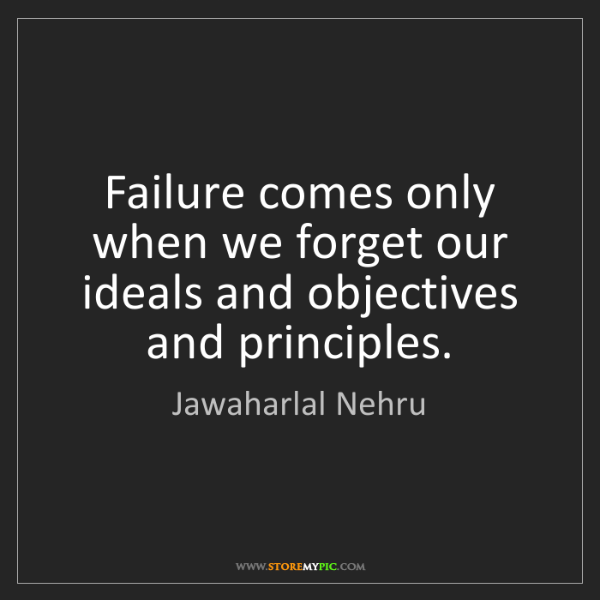 Jawaharlal Nehru: Failure comes only when we forget our ideals and objectives...