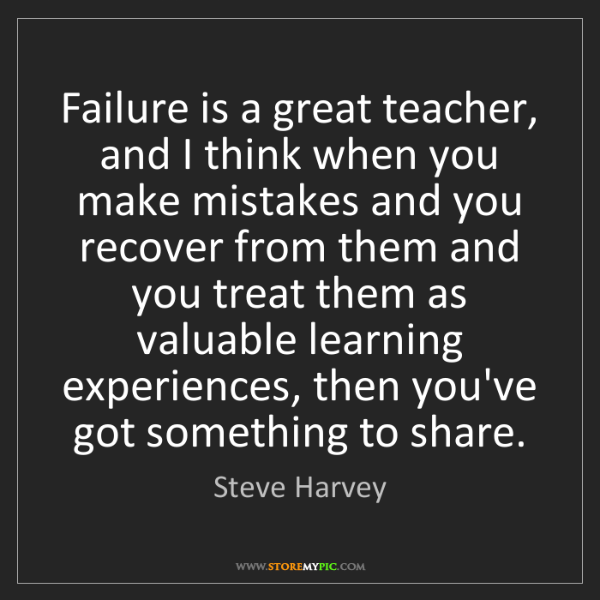 Steve Harvey: Failure is a great teacher, and I think when you make...