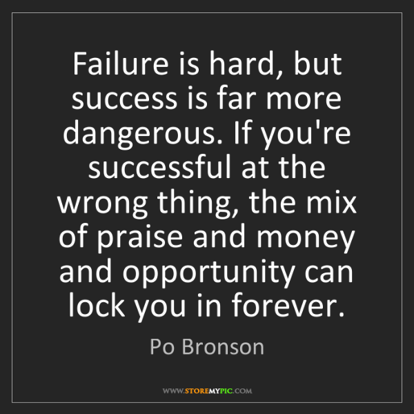 Po Bronson: Failure is hard, but success is far more dangerous. If...